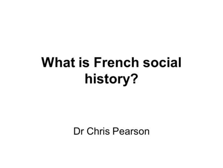 What is French social history? Dr Chris Pearson. Contact details   Phone: x23398 Office: 329 Humanities building Office.