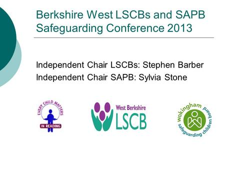 Berkshire West LSCBs and SAPB Safeguarding Conference 2013 Independent Chair LSCBs: Stephen Barber Independent Chair SAPB: Sylvia Stone.