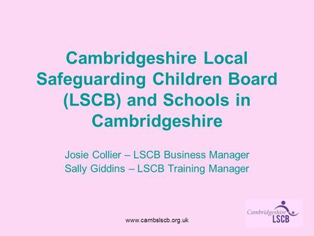 Www.cambslscb.org.uk Cambridgeshire Local Safeguarding Children Board (LSCB) and Schools in Cambridgeshire Josie Collier – LSCB Business Manager Sally.