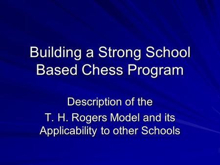 Building a Strong School Based Chess Program Description of the T. H. Rogers Model and its Applicability to other Schools.