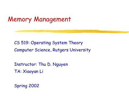 Memory Management CS 519: Operating System Theory Computer Science, Rutgers University Instructor: Thu D. Nguyen TA: Xiaoyan Li Spring 2002.