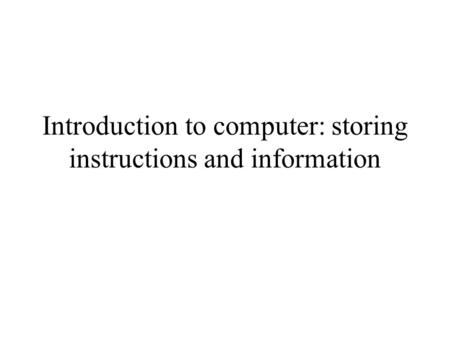 Introduction to computer: storing instructions and information.