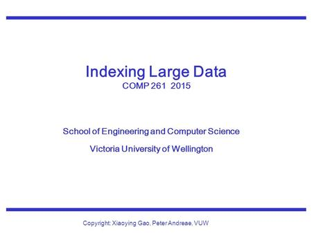 School of Engineering and Computer Science Victoria University of Wellington Copyright: Xiaoying Gao, Peter Andreae, VUW Indexing Large Data COMP 261 2015.