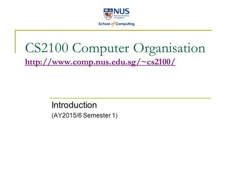 CS2100 Computer Organisation   Introduction (AY2015/6 Semester 1)
