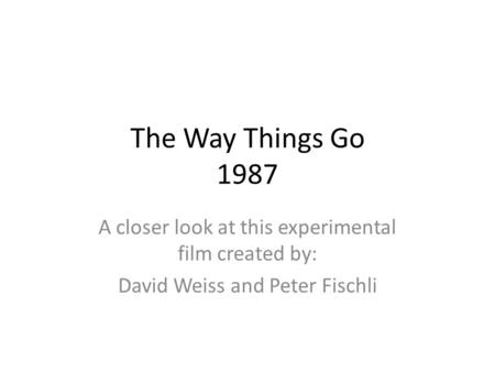 The Way Things Go 1987 A closer look at this experimental film created by: David Weiss and Peter Fischli.