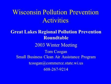 Wisconsin Pollution Prevention Activities Great Lakes Regional Pollution Prevention Roundtable 2003 Winter Meeting Tom Coogan Small Business Clean Air.