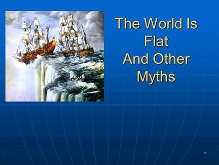 1 The World Is Flat And Other Myths. 2 Myth 1: The World is Flat Disproved by Christopher Columbus, 1492 Disproved by Christopher Columbus, 1492.