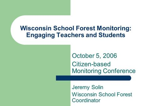Wisconsin School Forest Monitoring: Engaging Teachers and Students Jeremy Solin Wisconsin School Forest Coordinator October 5, 2006 Citizen-based Monitoring.