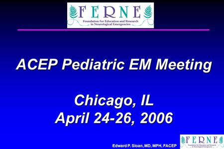 Edward P. Sloan, MD, MPH, FACEP ACEP Pediatric EM Meeting Chicago, IL April 24-26, 2006.