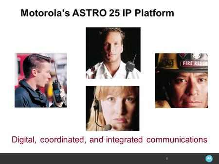 1 Digital, coordinated, and integrated communications Motorola's ASTRO 25 IP Platform.
