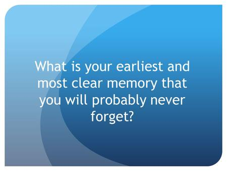 What is your earliest and most clear memory that you will probably never forget?