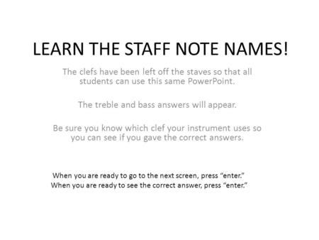 LEARN THE STAFF NOTE NAMES! The clefs have been left off the staves so that all students can use this same PowerPoint. The treble and bass answers will.