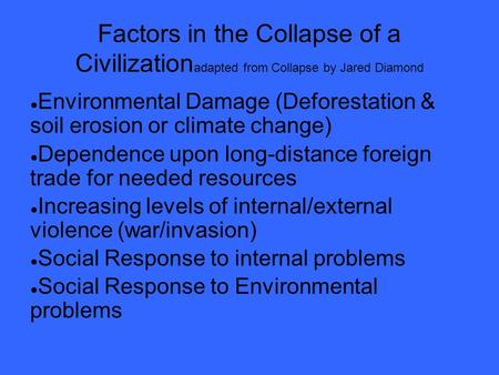Factors in the Collapse of a Civilization adapted from Collapse by Jared Diamond ● Environmental Damage (Deforestation & soil erosion or climate change)