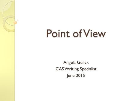 Point of View Angela Gulick CAS Writing Specialist June 2015.