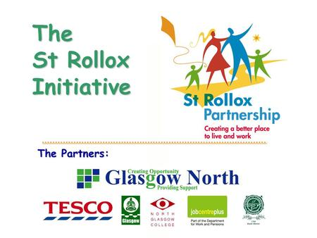 The Partners: The St Rollox Initiative. GLASGOW NORTH & PARTNERSHIP AREA  8 square miles North Glasgow  70,000 residents  Over 700 non-retail businesses.