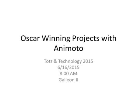 Oscar Winning Projects with Animoto Tots & Technology 2015 6/16/2015 8:00 AM Galleon II.