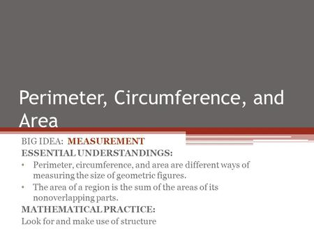 Perimeter, Circumference, and Area BIG IDEA: MEASUREMENT ESSENTIAL UNDERSTANDINGS: Perimeter, circumference, and area are different ways of measuring the.