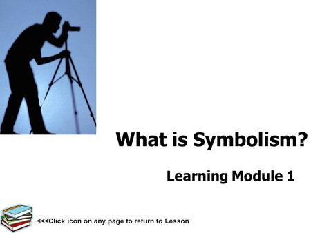 What is Symbolism? Learning Module 1 <<<Click icon on any page to return to Lesson.