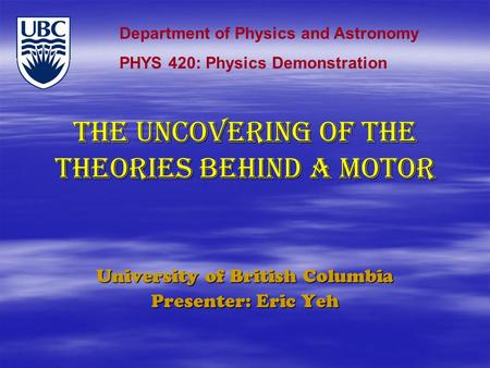 THE uncovering of the theories behind a motor University of British Columbia Presenter: Eric Yeh Department of Physics and Astronomy PHYS 420: Physics.