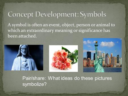 A symbol is often an event, object, person or animal to which an extraordinary meaning or significance has been attached. Pair/share: What ideas do these.