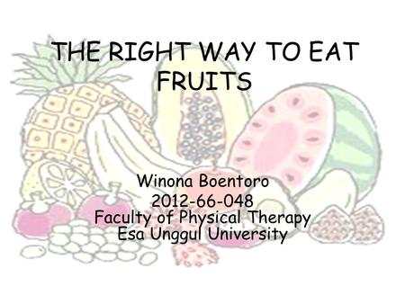 THE RIGHT WAY TO EAT FRUITS Winona Boentoro 2012-66-048 Faculty of Physical Therapy Esa Unggul University.
