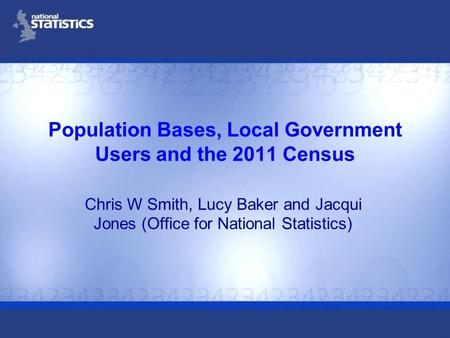 Population Bases, Local Government Users and the 2011 Census Chris W Smith, Lucy Baker and Jacqui Jones (Office for National Statistics)