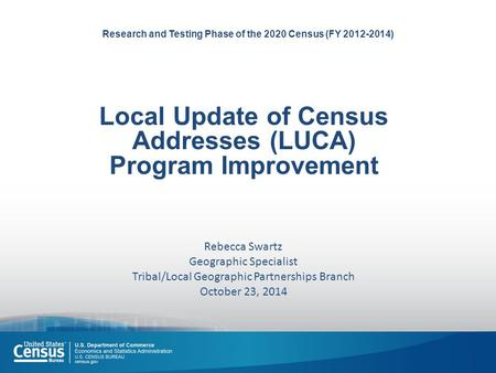 Research and Testing Phase of the 2020 Census (FY 2012-2014) Local Update of Census Addresses (LUCA) Program Improvement Rebecca Swartz Geographic Specialist.