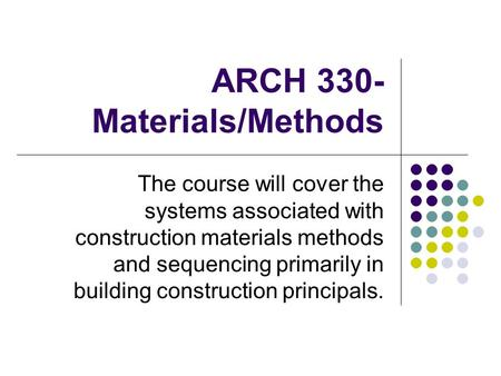 ARCH 330- Materials/Methods The course will cover the systems associated with construction materials methods and sequencing primarily in building construction.
