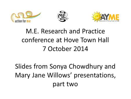 M.E. Research and Practice conference at Hove Town Hall 7 October 2014 Slides from Sonya Chowdhury and Mary Jane Willows' presentations, part two.