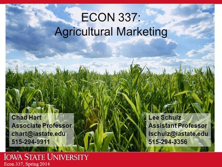 Econ 337, Spring 2014 ECON 337: Agricultural Marketing Chad Hart Associate Professor 515-294-9911 Lee Schulz Assistant Professor