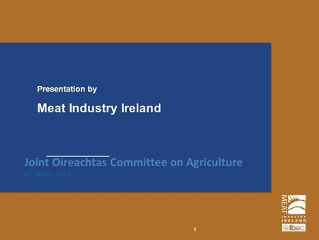 Meat Industry Ireland Presentation by Joint Oireachtas Committee on Agriculture 4 th March, 2014 1.
