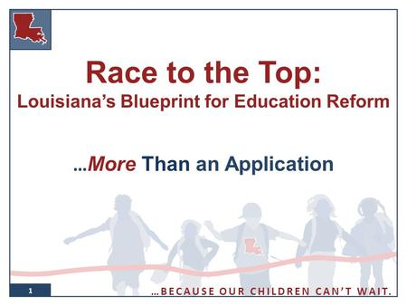 1 Race to the Top: Louisiana's Blueprint for Education Reform … More Than an Application 1 …BECAUSE OUR CHILDREN CAN'T WAIT.
