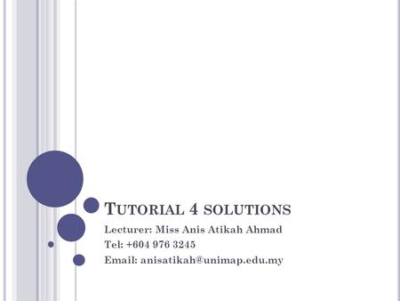 Tutorial 4 solutions Lecturer: Miss Anis Atikah Ahmad