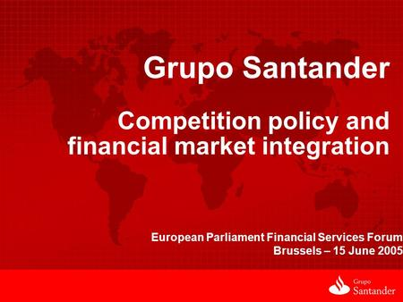 Grupo Santander Competition policy and financial market integration European Parliament Financial Services Forum Brussels – 15 June 2005.