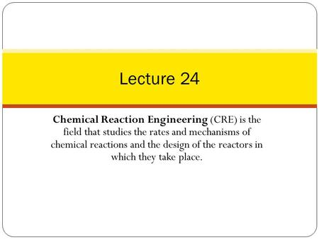 Lecture 24 Chemical Reaction Engineering (CRE) is the field that studies the rates and mechanisms of chemical reactions and the design of the reactors.