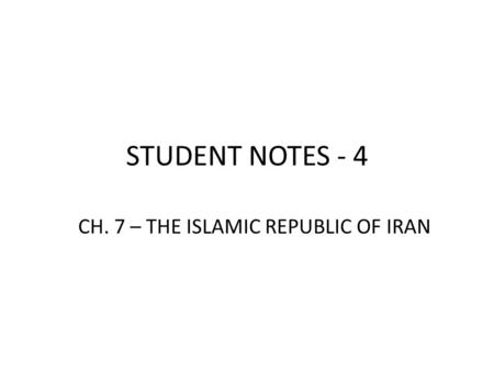 STUDENT NOTES - 4 CH. 7 – THE ISLAMIC REPUBLIC OF IRAN.