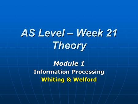 AS Level – Week 21 Theory Module 1 Information Processing Whiting & Welford.