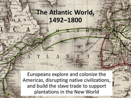 The Atlantic World, 1492–1800 Europeans explore and colonize the Americas, disrupting native civilizations, and build the slave trade to support plantations.