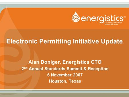 Electronic Permitting Initiative Update Alan Doniger, Energistics CTO 2 nd Annual Standards Summit & Reception 6 November 2007 Houston, Texas.