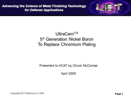 Copyright UCT Defense LLC, 2003 Page 1 UltraCem TM 5 th Generation Nickel Boron To Replace Chromium Plating Presented to HCAT by Chuck McComas April 2003.