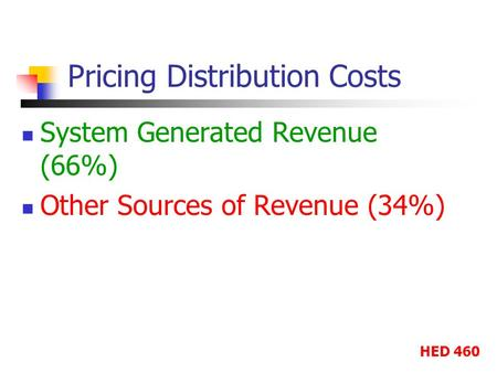 HED 460 Pricing Distribution Costs System Generated Revenue (66%) Other Sources of Revenue (34%)