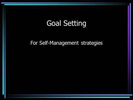 Goal Setting For Self-Management strategies. Who Uses Goal Setting? Businesses –Big and –Small Academics Sports.