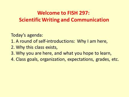 Welcome to FISH 297: Scientific Writing and Communication Today's agenda: 1.A round of self-introductions: Why I am here, 2.Why this class exists, 3.Why.