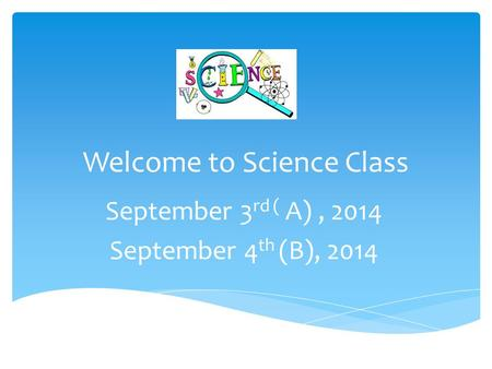 Welcome to Science Class September 3 rd ( A), 2014 September 4 th (B), 2014.