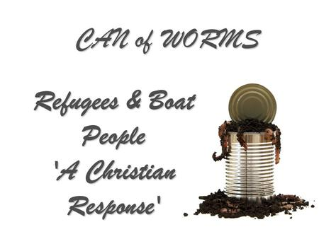 CAN of WORMS Refugees & Boat People 'A Christian Response'
