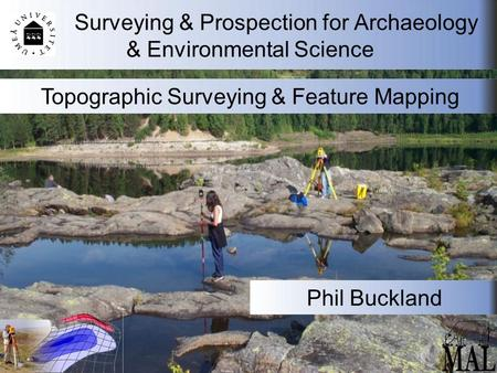 Surveying & Prospection for Archaeology & Environmental Science Topographic Surveying & Feature Mapping Phil Buckland.