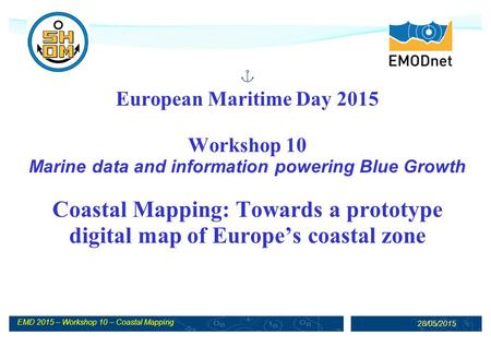 EMD 2015 – Workshop 10 – Coastal Mapping 28/05/2015 European Maritime Day 2015 Workshop 10 Marine data and information powering Blue Growth Coastal Mapping: