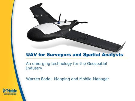 UAV for Surveyors and Spatial Analysts An emerging technology for the Geospatial Industry Warren Eade– Mapping and Mobile Manager.