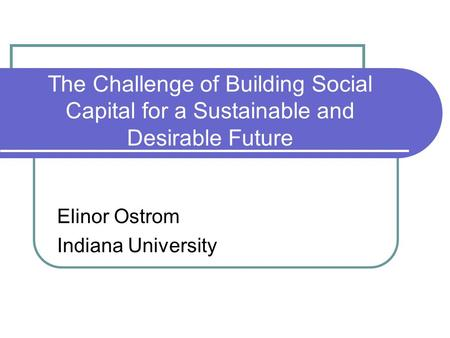 The Challenge of Building Social Capital for a Sustainable and Desirable Future Elinor Ostrom Indiana University.