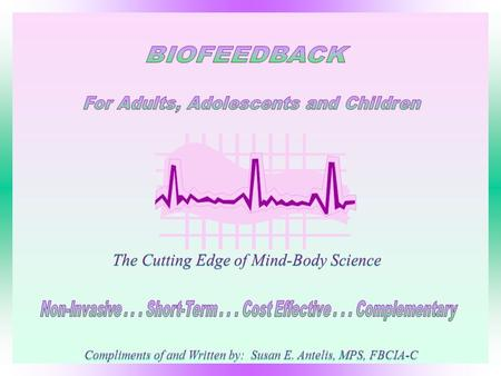 The Cutting Edge of Mind-Body Science Compliments of and Written by: Susan E. Antelis, MPS, FBCIA-C.